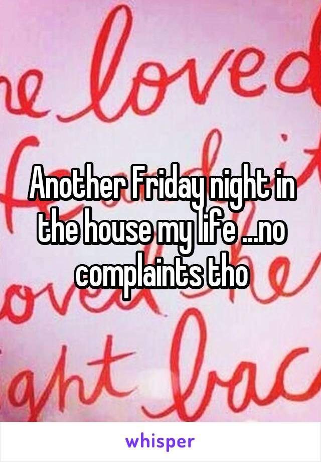 Another Friday night in the house my life ...no complaints tho