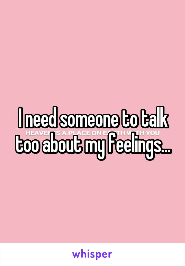 I need someone to talk too about my feelings...