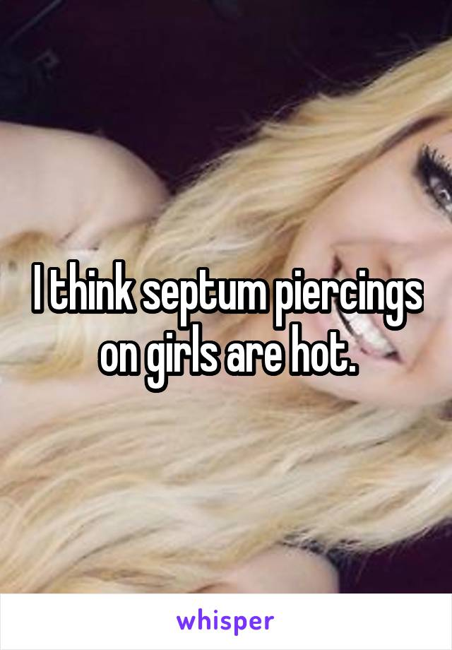 I think septum piercings on girls are hot.