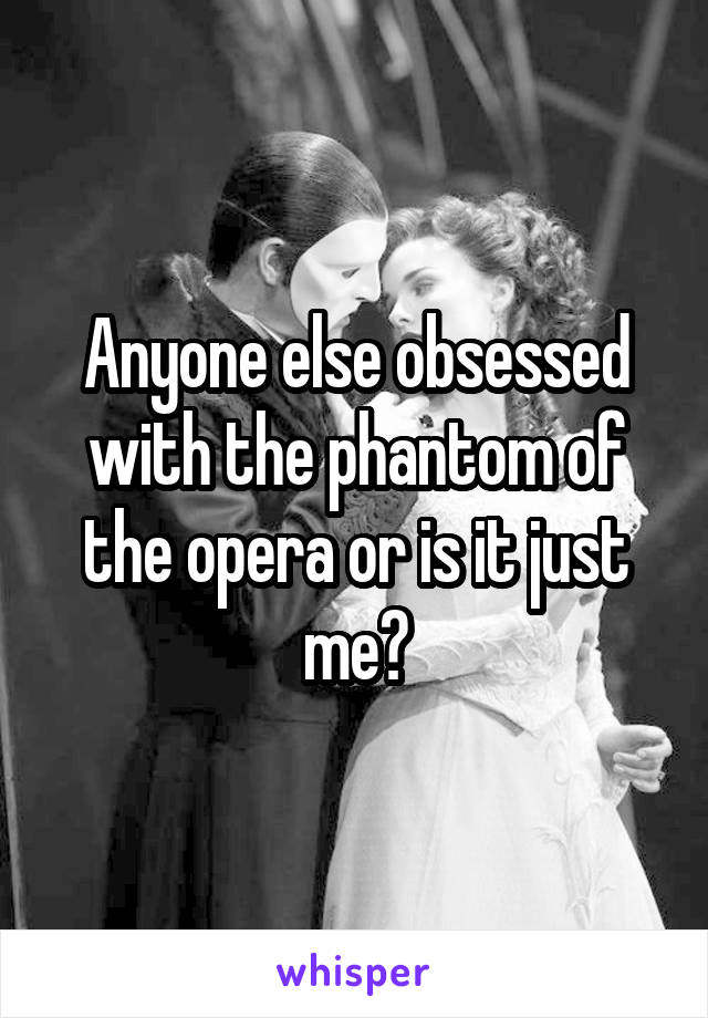 Anyone else obsessed with the phantom of the opera or is it just me?
