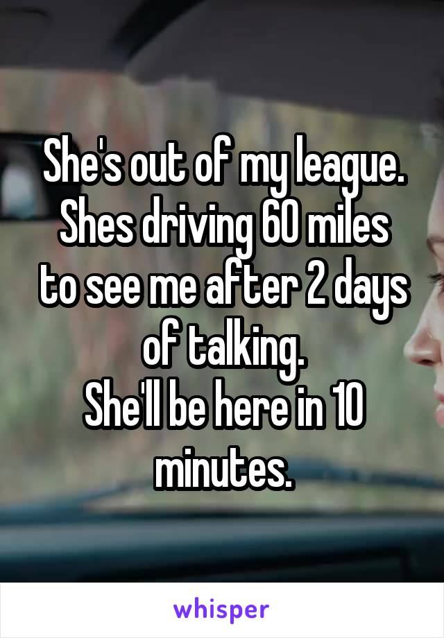 She's out of my league. Shes driving 60 miles to see me after 2 days of talking. She'll be here in 10 minutes.