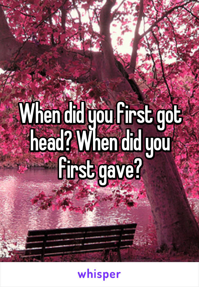 When did you first got head? When did you first gave?