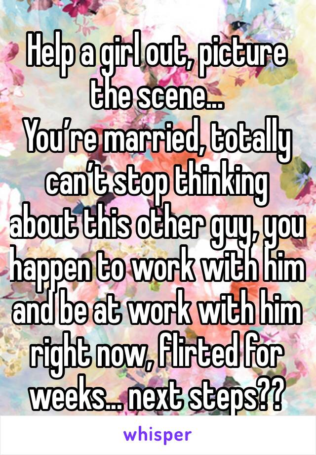 Help a girl out, picture the scene... You're married, totally can't stop thinking about this other guy, you happen to work with him and be at work with him right now, flirted for weeks... next steps??