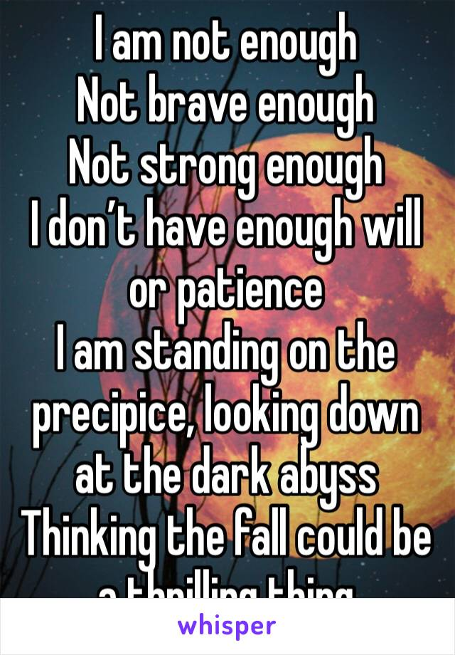 I am not enough Not brave enough Not strong enough I don't have enough will or patience I am standing on the precipice, looking down at the dark abyss Thinking the fall could be a thrilling thing