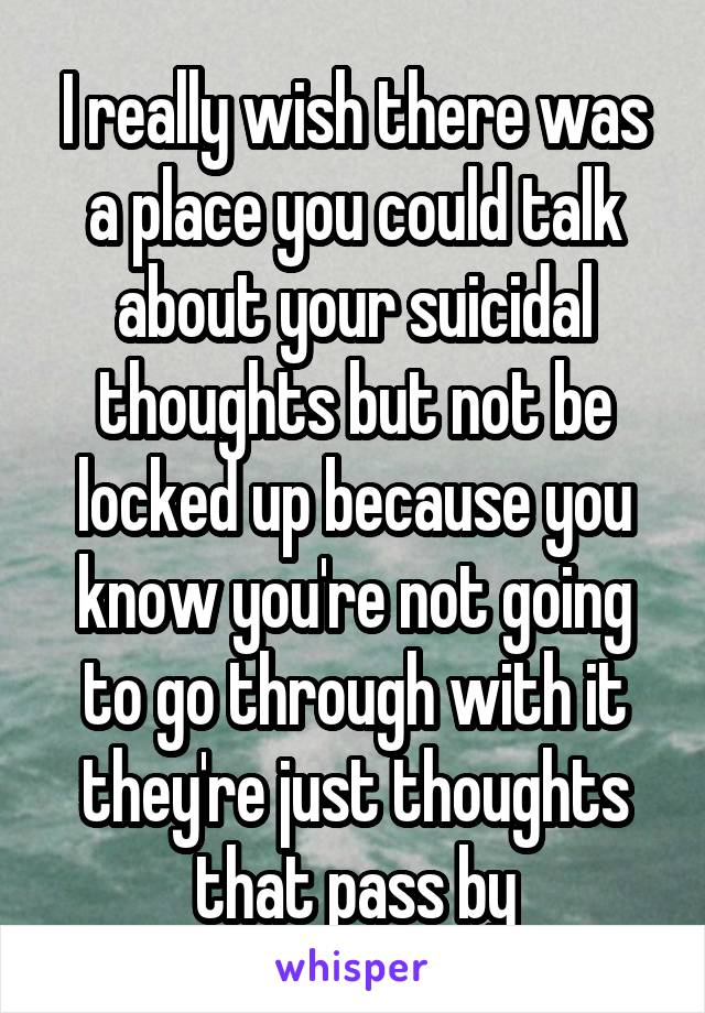 I really wish there was a place you could talk about your suicidal thoughts but not be locked up because you know you're not going to go through with it they're just thoughts that pass by