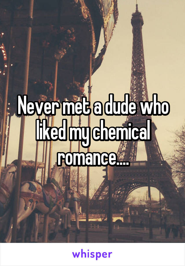 Never met a dude who liked my chemical romance....