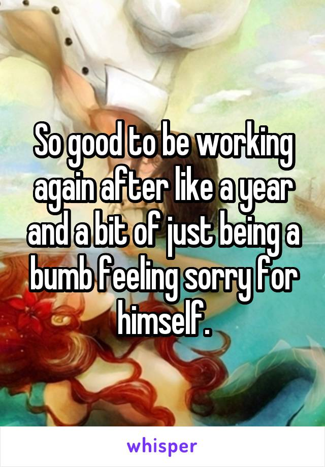 So good to be working again after like a year and a bit of just being a bumb feeling sorry for himself.