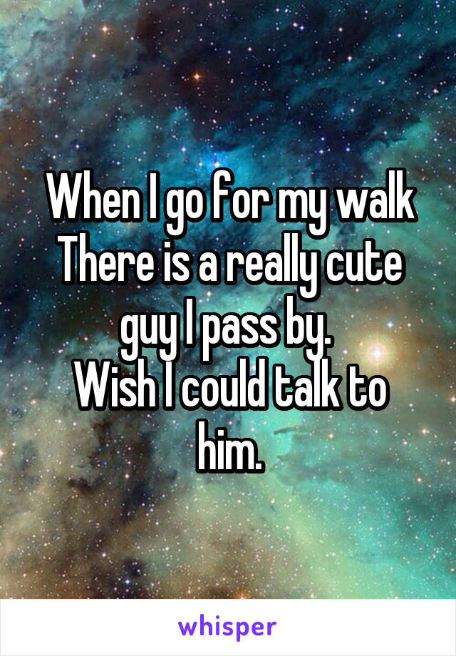When I go for my walk There is a really cute guy I pass by.  Wish I could talk to him.