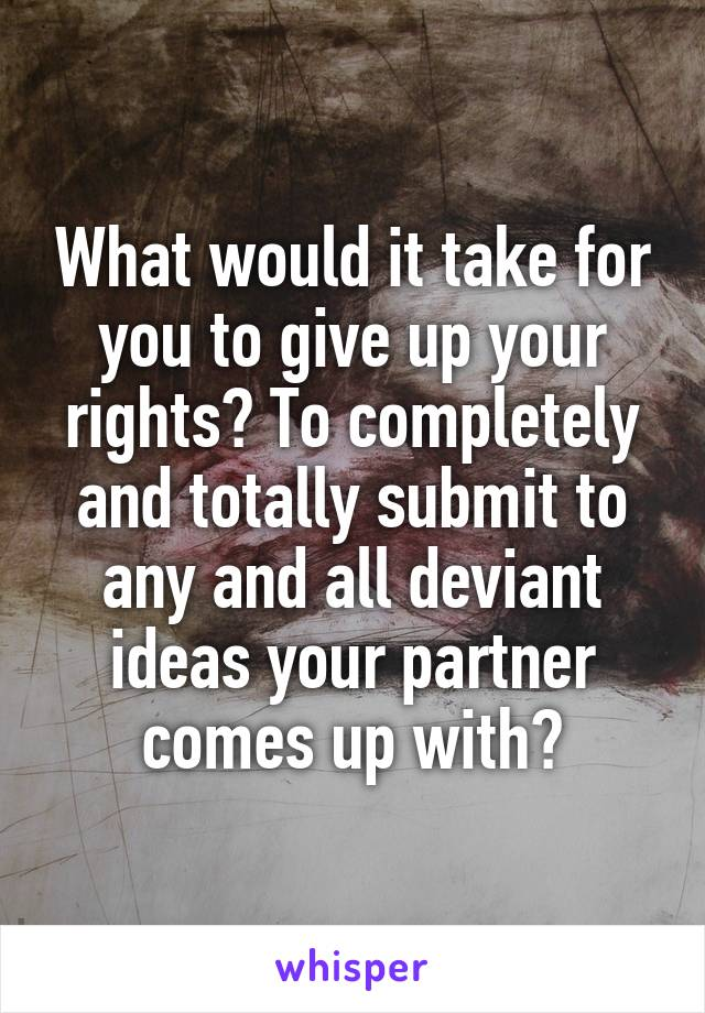What would it take for you to give up your rights? To completely and totally submit to any and all deviant ideas your partner comes up with?