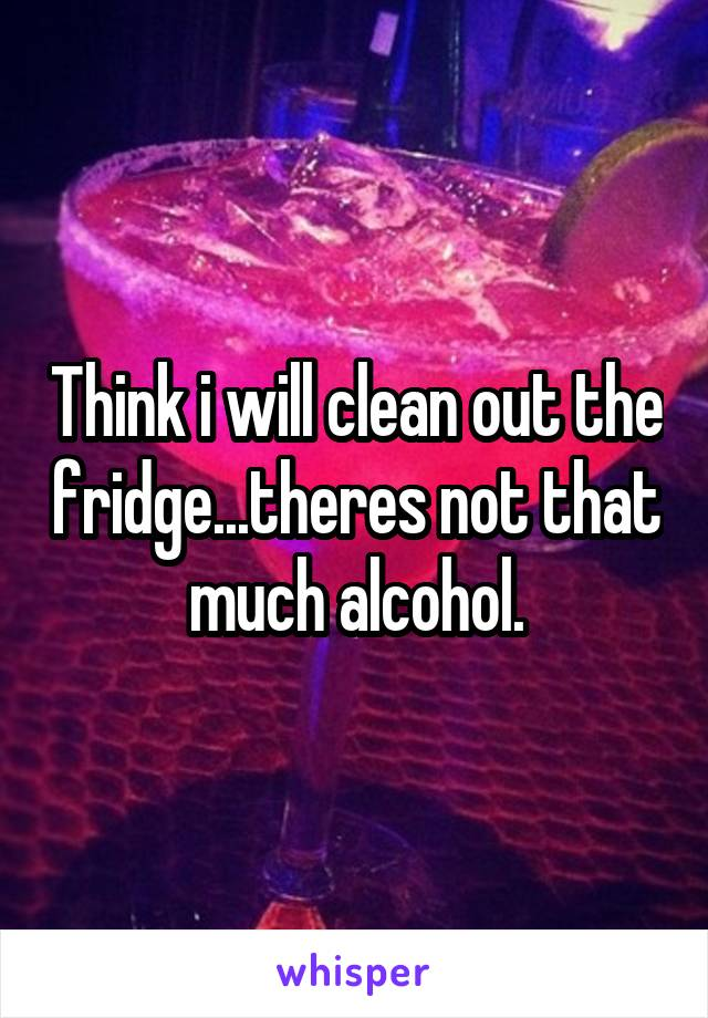 Think i will clean out the fridge...theres not that much alcohol.