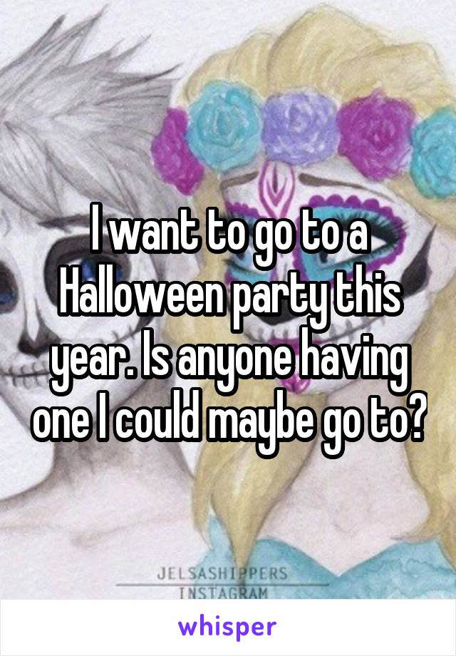 I want to go to a Halloween party this year. Is anyone having one I could maybe go to?