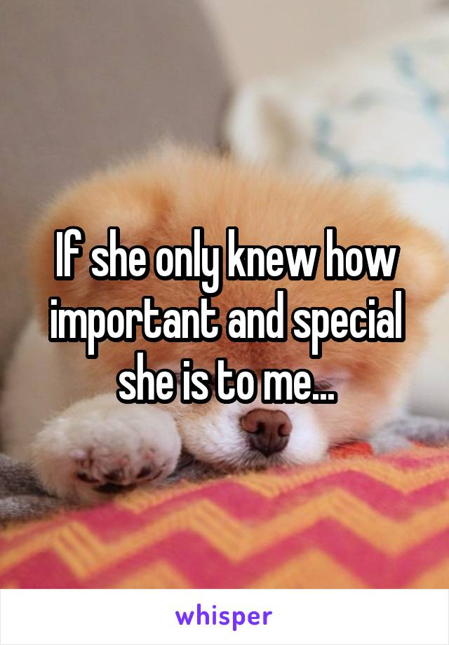 If she only knew how important and special she is to me...