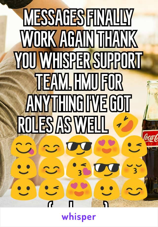 MESSAGES FINALLY WORK AGAIN THANK YOU WHISPER SUPPORT TEAM. HMU FOR ANYTHING I'VE GOT ROLES AS WELL 🤣😋😊😎😍😉🙂😊😘😎😚🙂😉😍🙂😊 (so happy)