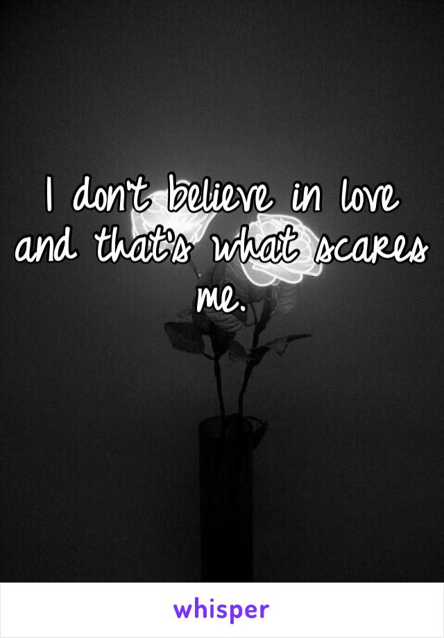 I don't believe in love and that's what scares me.
