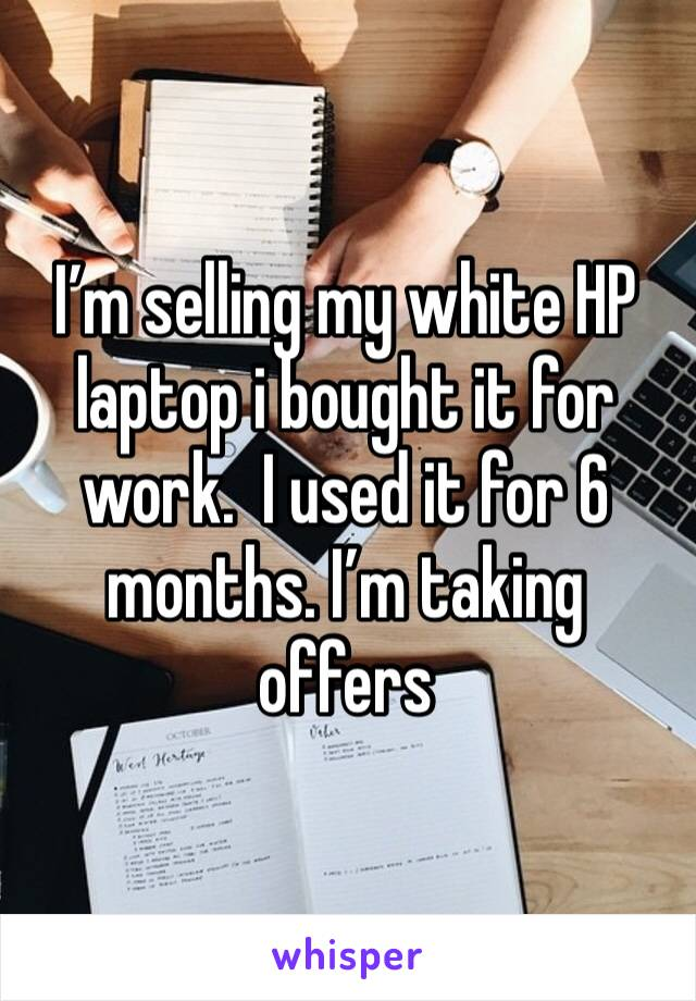 I'm selling my white HP laptop i bought it for work.  I used it for 6 months. I'm taking offers