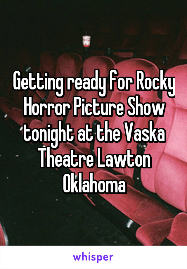 Getting ready for Rocky Horror Picture Show tonight at the Vaska Theatre Lawton Oklahoma