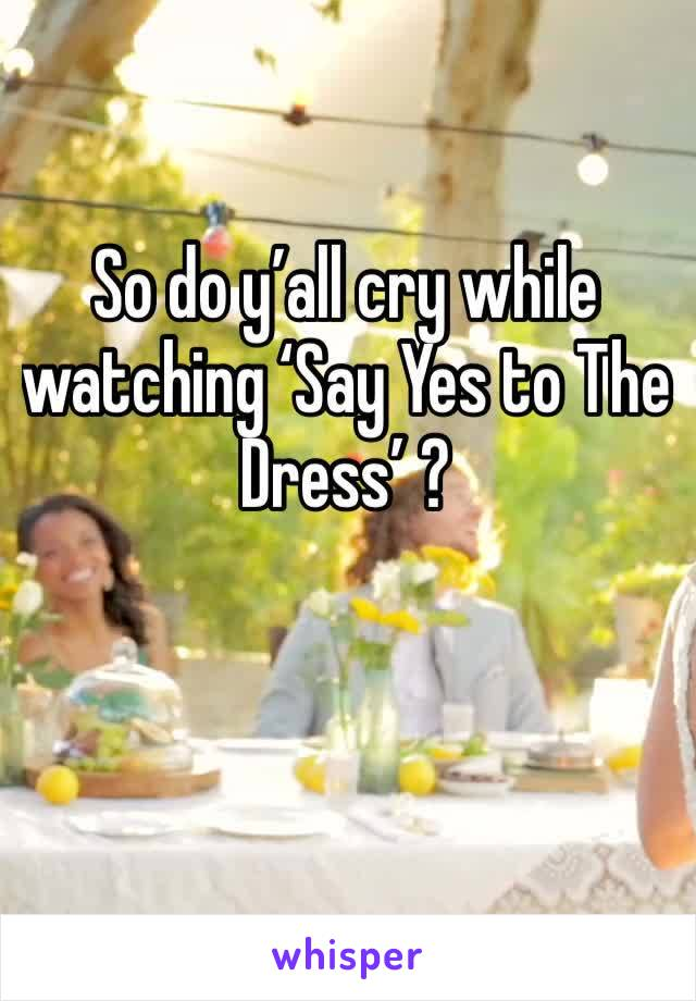 So do y'all cry while watching 'Say Yes to The Dress' ?