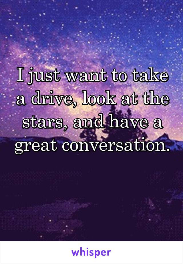 I just want to take a drive, look at the stars, and have a great conversation.