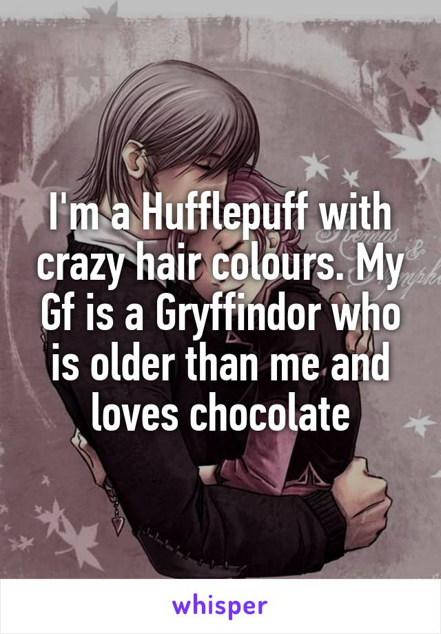 I'm a Hufflepuff with crazy hair colours. My Gf is a Gryffindor who is older than me and loves chocolate