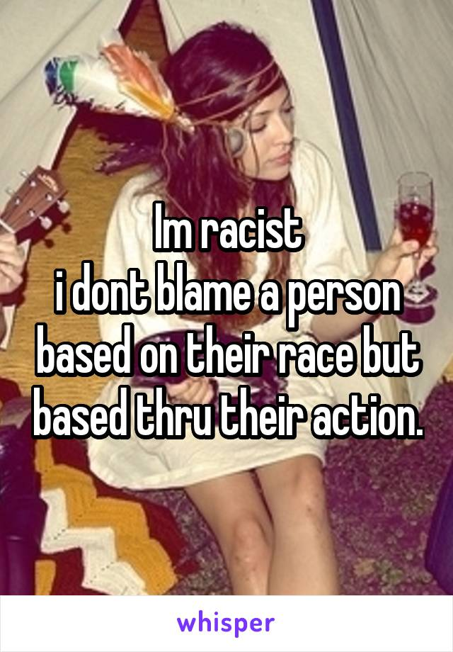 Im racist i dont blame a person based on their race but based thru their action.