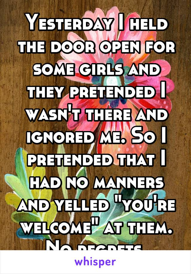 """Yesterday I held the door open for some girls and they pretended I wasn't there and ignored me. So I pretended that I had no manners and yelled """"you're welcome"""" at them. No regrets."""