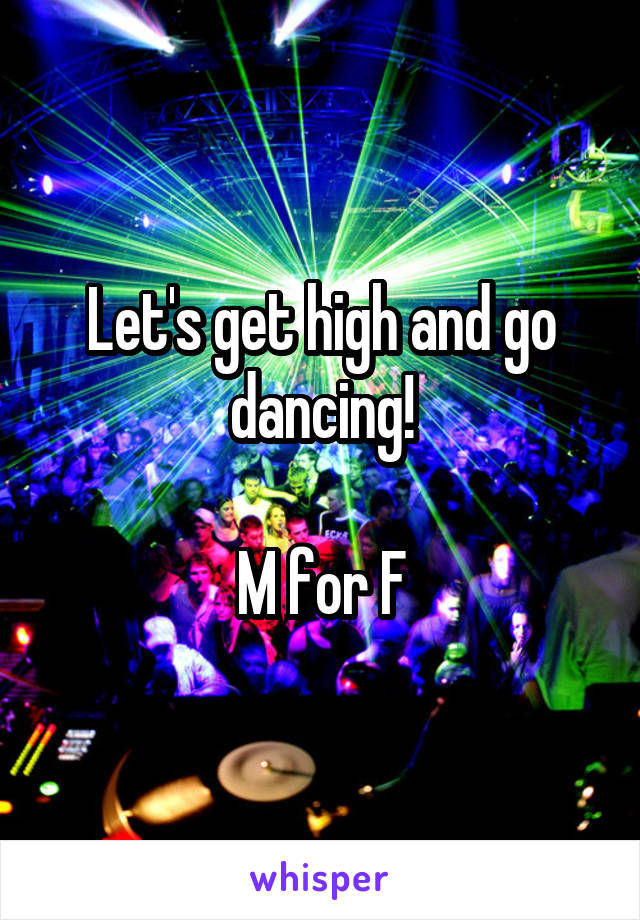 Let's get high and go dancing!  M for F