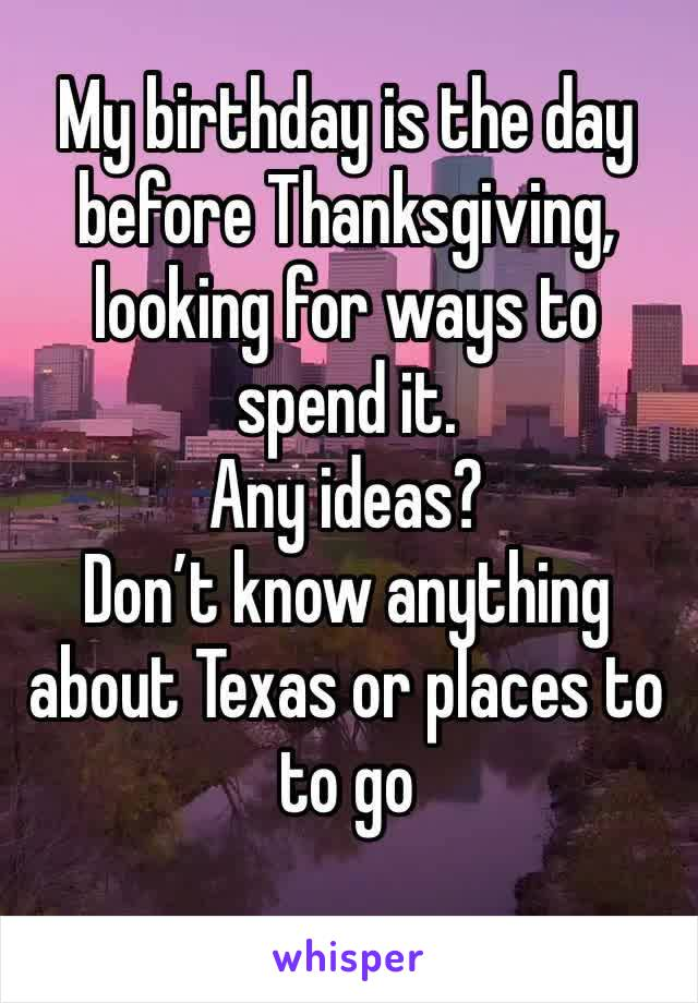 My birthday is the day before Thanksgiving, looking for ways to spend it.  Any ideas? Don't know anything about Texas or places to to go