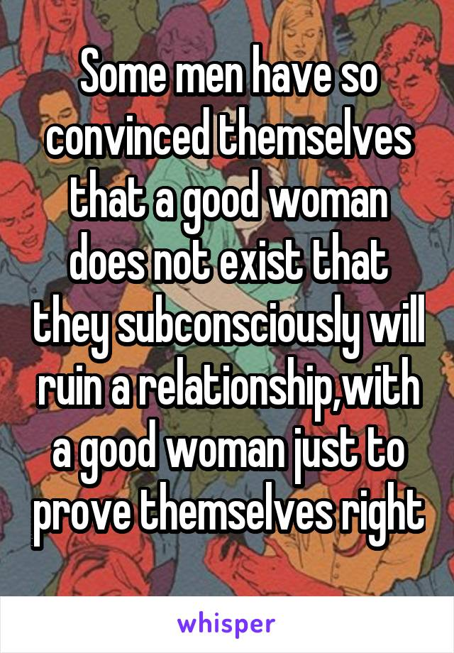 Some men have so convinced themselves that a good woman does not exist that they subconsciously will ruin a relationship,with a good woman just to prove themselves right