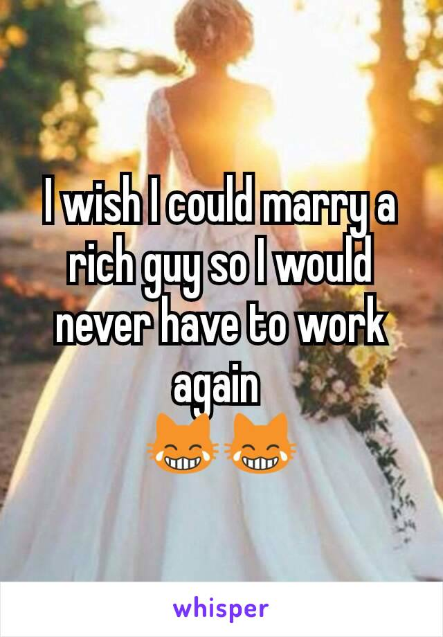 I wish I could marry a rich guy so I would never have to work again  😹😹