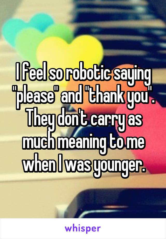"""I feel so robotic saying """"please"""" and """"thank you"""". They don't carry as much meaning to me when I was younger."""
