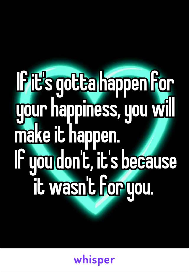 If it's gotta happen for your happiness, you will make it happen.                 If you don't, it's because it wasn't for you.