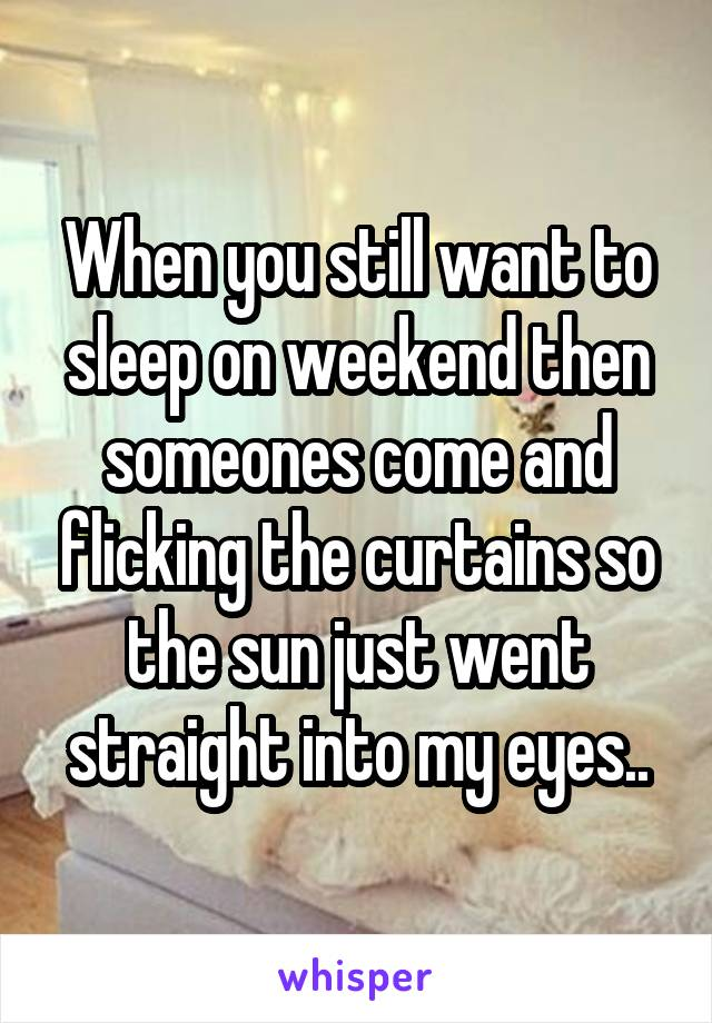 When you still want to sleep on weekend then someones come and flicking the curtains so the sun just went straight into my eyes..