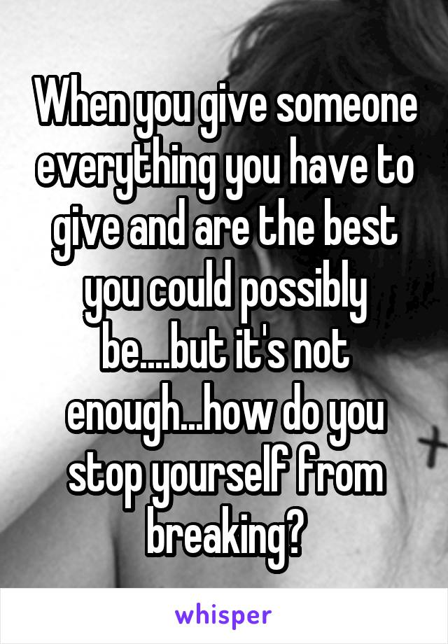 When you give someone everything you have to give and are the best you could possibly be....but it's not enough...how do you stop yourself from breaking?