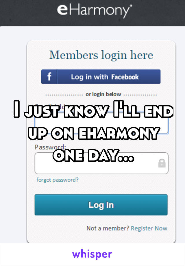 I just know I'll end up on eharmony one day...