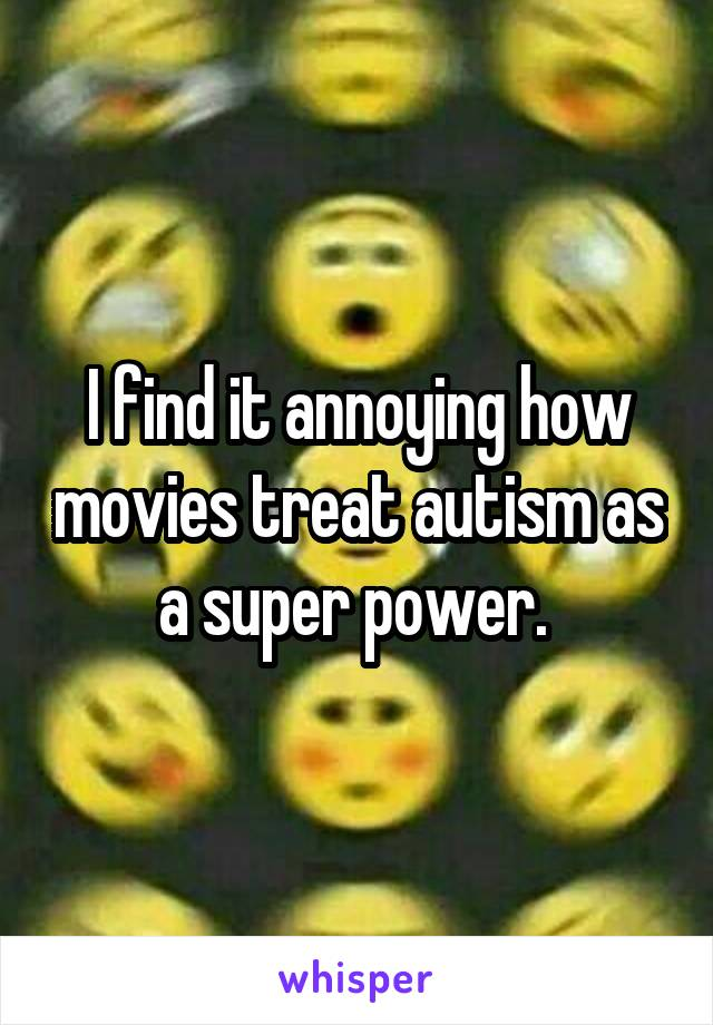I find it annoying how movies treat autism as a super power.