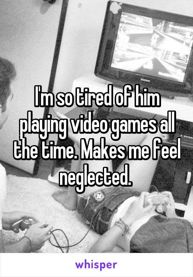 I'm so tired of him playing video games all the time. Makes me feel neglected.