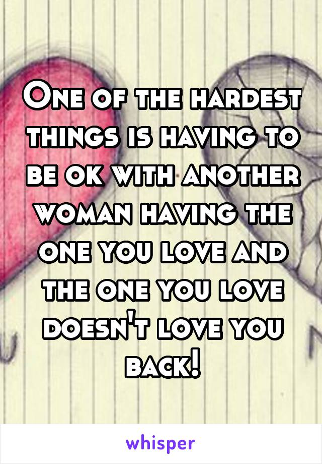 One of the hardest things is having to be ok with another woman having the one you love and the one you love doesn't love you back!