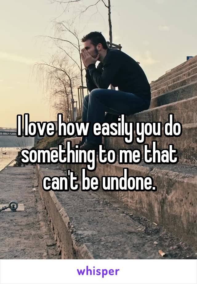 I love how easily you do something to me that can't be undone.