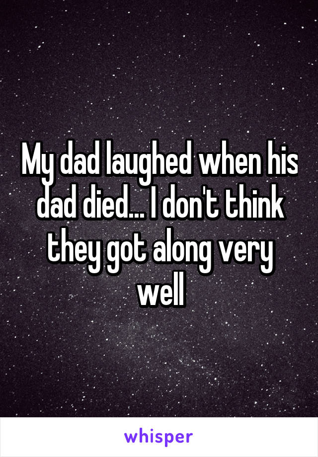 My dad laughed when his dad died... I don't think they got along very well