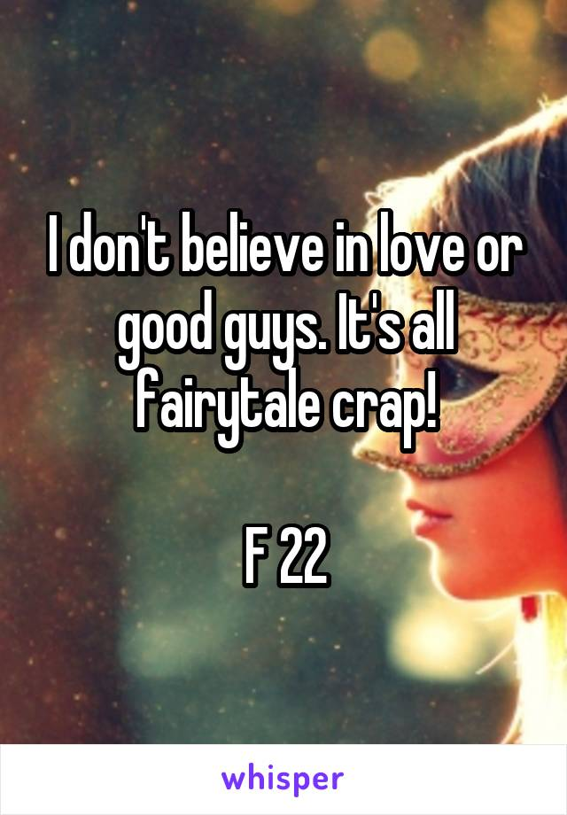I don't believe in love or good guys. It's all fairytale crap!  F 22