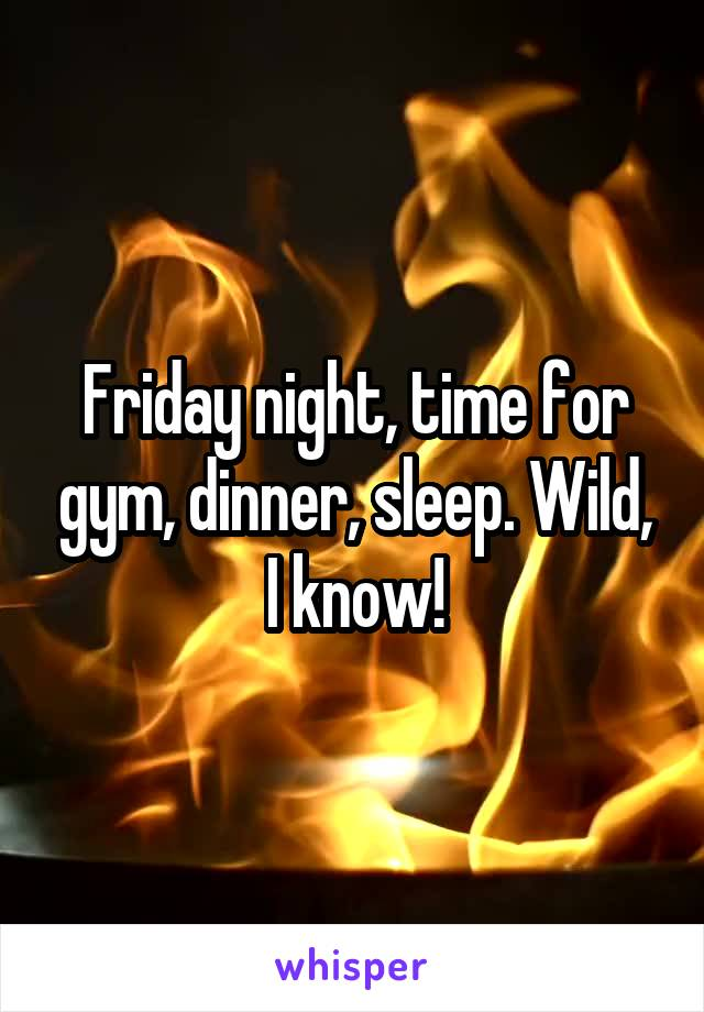 Friday night, time for gym, dinner, sleep. Wild, I know!