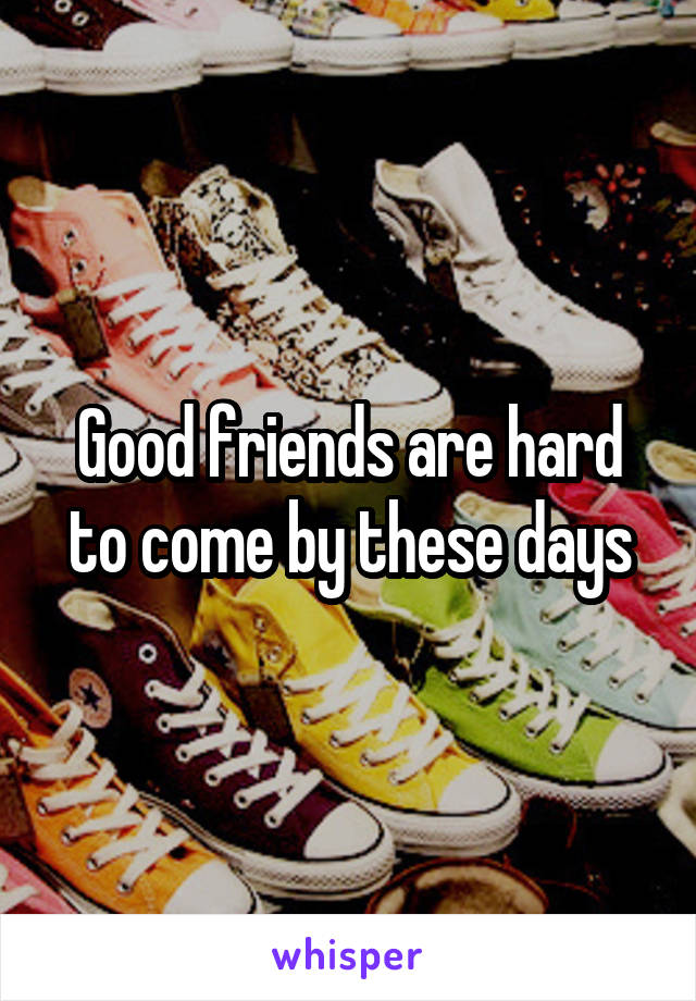 Good friends are hard to come by these days