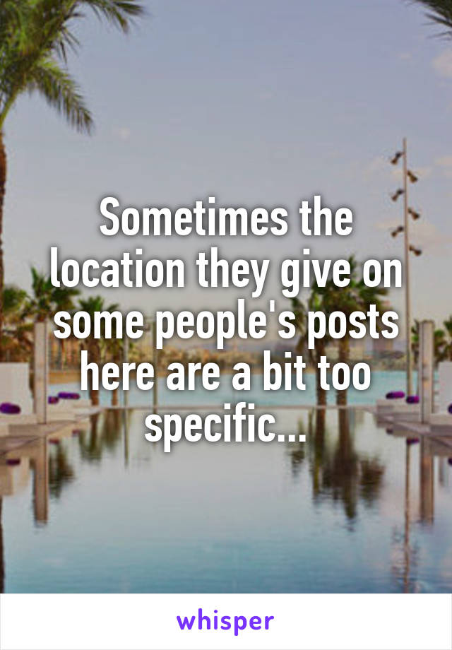 Sometimes the location they give on some people's posts here are a bit too specific...