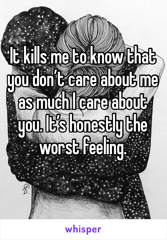 It kills me to know that you don't care about me as much I care about you. It's honestly the worst feeling.