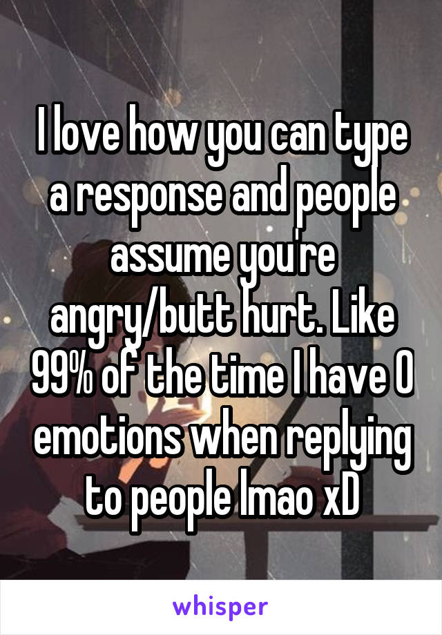 I love how you can type a response and people assume you're angry/butt hurt. Like 99% of the time I have 0 emotions when replying to people lmao xD