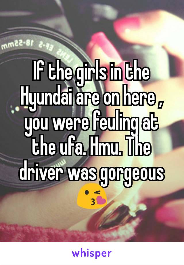 If the girls in the Hyundai are on here , you were feuling at the ufa. Hmu. The driver was gorgeous 😘