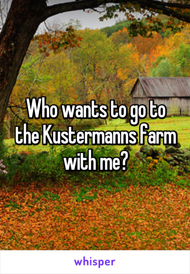 Who wants to go to the Kustermanns farm with me?