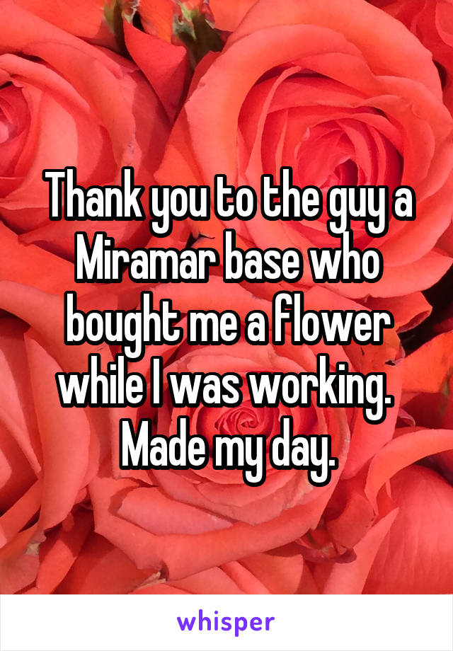 Thank you to the guy a Miramar base who bought me a flower while I was working.  Made my day.