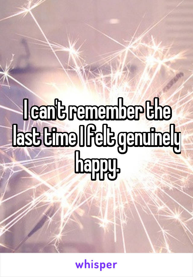I can't remember the last time I felt genuinely happy.