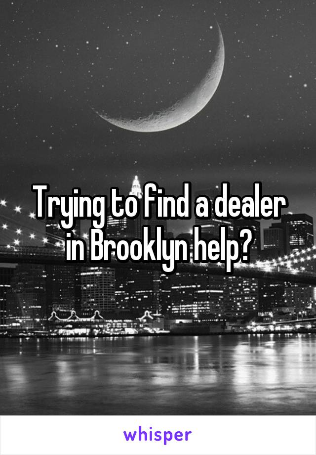 Trying to find a dealer in Brooklyn help?